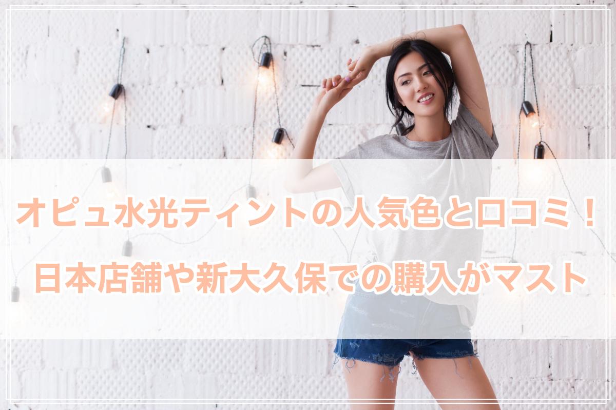 オピュ水光ティントの人気色と口コミ!日本店舗や新大久保での購入は可能?