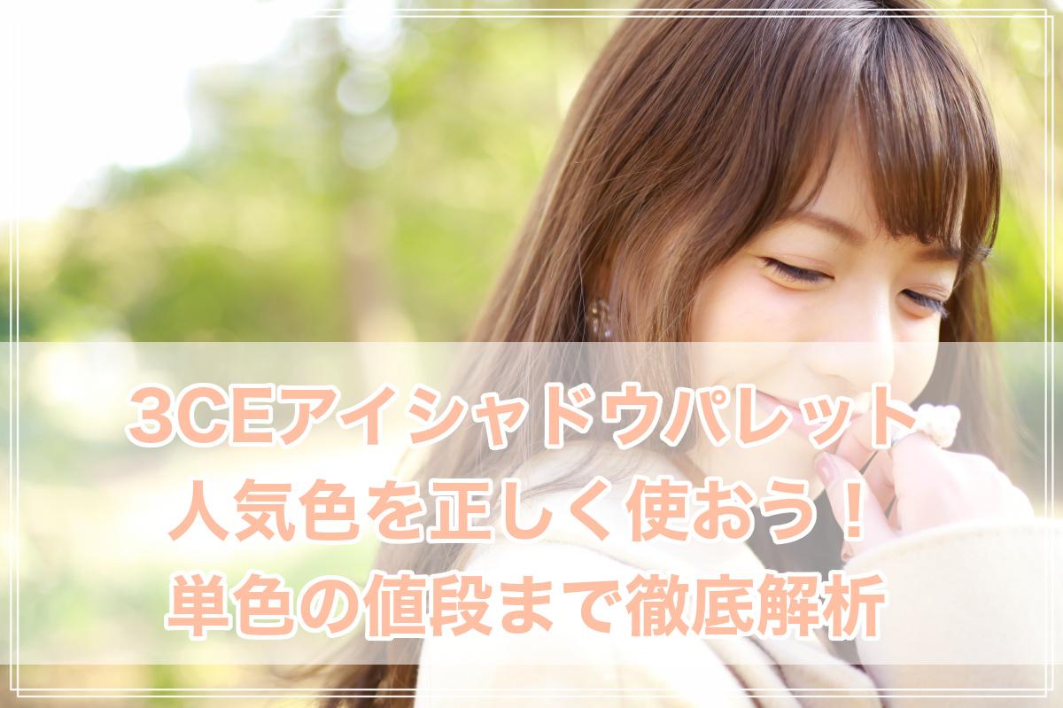 3CEアイシャドウパレットの使い方や口コミ!人気色に新作、単色の値段まで徹底解析!